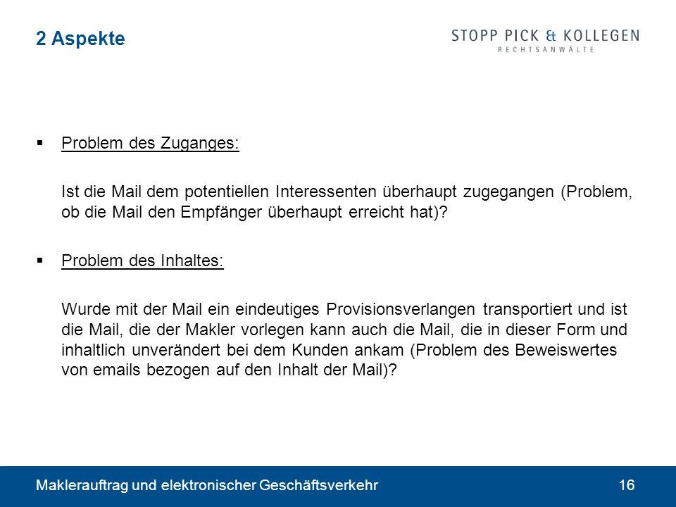 Maklerauftrag und elektronischer Geschäftsverkehr16 2 Aspekte Problem des Zuganges: Ist die Mail dem potentiellen Interessenten überhaupt zugegangen (Problem, ob die Mail den Empfänger überhaupt erreicht hat).