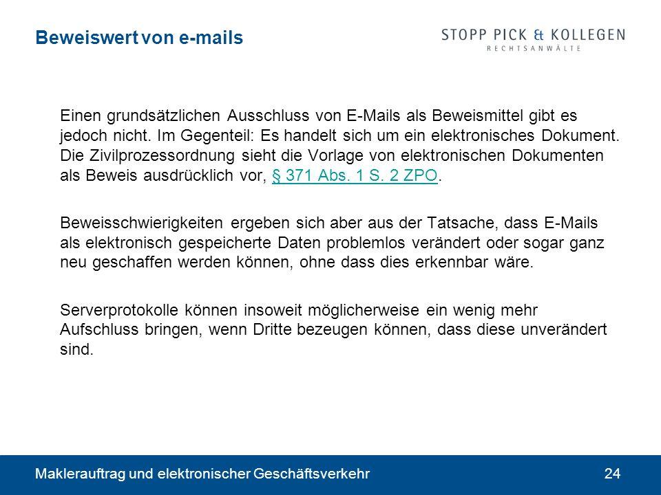 Maklerauftrag und elektronischer Geschäftsverkehr24 Beweiswert von e-mails Einen grundsätzlichen Ausschluss von E-Mails als Beweismittel gibt es jedoch nicht.