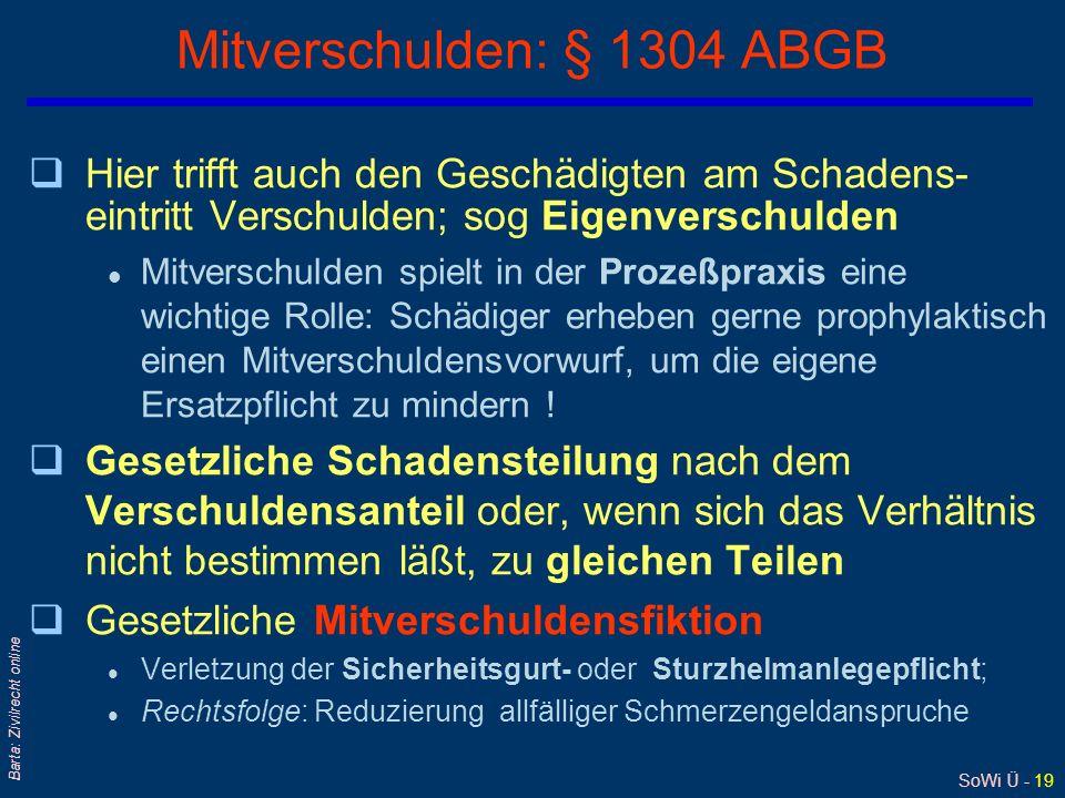 SoWi Ü - 19 Barta: Zivilrecht online Mitverschulden: § 1304 ABGB qHier trifft auch den Geschädigten am Schadens- eintritt Verschulden; sog Eigenversch