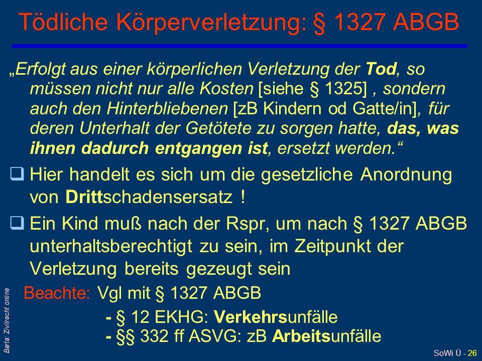 SoWi Ü - 26 Barta: Zivilrecht online Tödliche Körperverletzung: § 1327 ABGB Erfolgt aus einer körperlichen Verletzung der Tod, so müssen nicht nur all