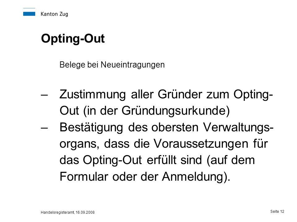 Handelsregisteramt, 16.09.2008 Seite 12 Opting-Out Belege bei Neueintragungen –Zustimmung aller Gründer zum Opting- Out (in der Gründungsurkunde) –Bes