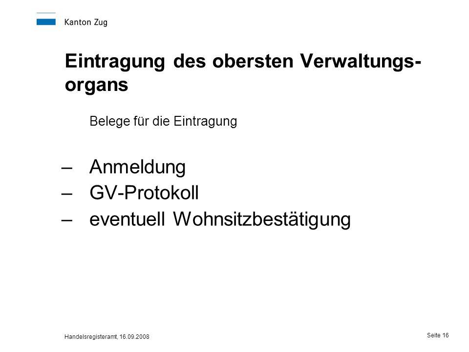 Handelsregisteramt, 16.09.2008 Seite 16 Eintragung des obersten Verwaltungs- organs Belege für die Eintragung –Anmeldung –GV-Protokoll –eventuell Wohn