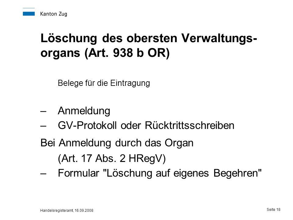 Handelsregisteramt, 16.09.2008 Seite 18 Löschung des obersten Verwaltungs- organs (Art. 938 b OR) Belege für die Eintragung –Anmeldung –GV-Protokoll o
