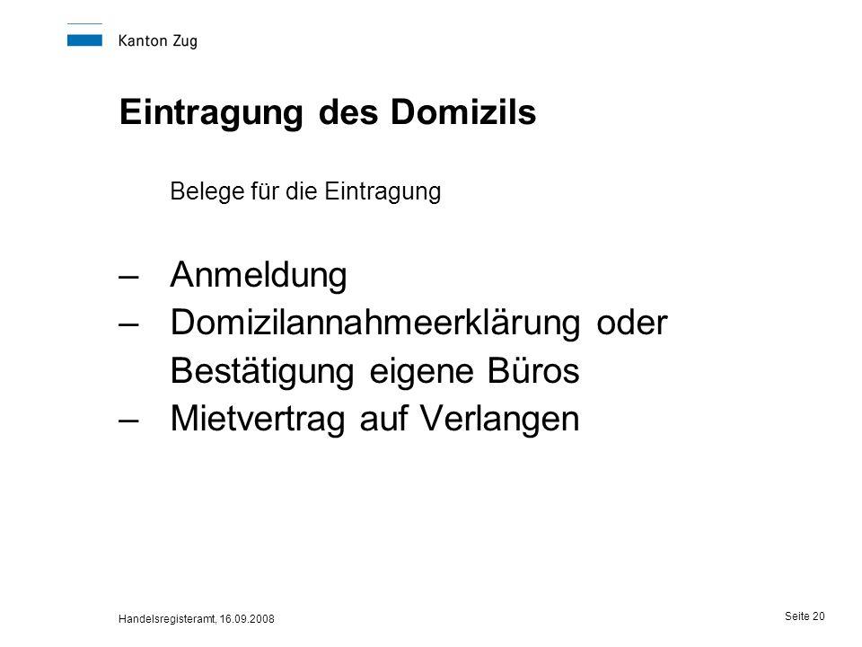 Handelsregisteramt, 16.09.2008 Seite 20 Eintragung des Domizils Belege für die Eintragung –Anmeldung –Domizilannahmeerklärung oder Bestätigung eigene