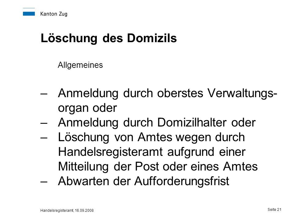 Handelsregisteramt, 16.09.2008 Seite 21 Löschung des Domizils Allgemeines –Anmeldung durch oberstes Verwaltungs- organ oder –Anmeldung durch Domizilha