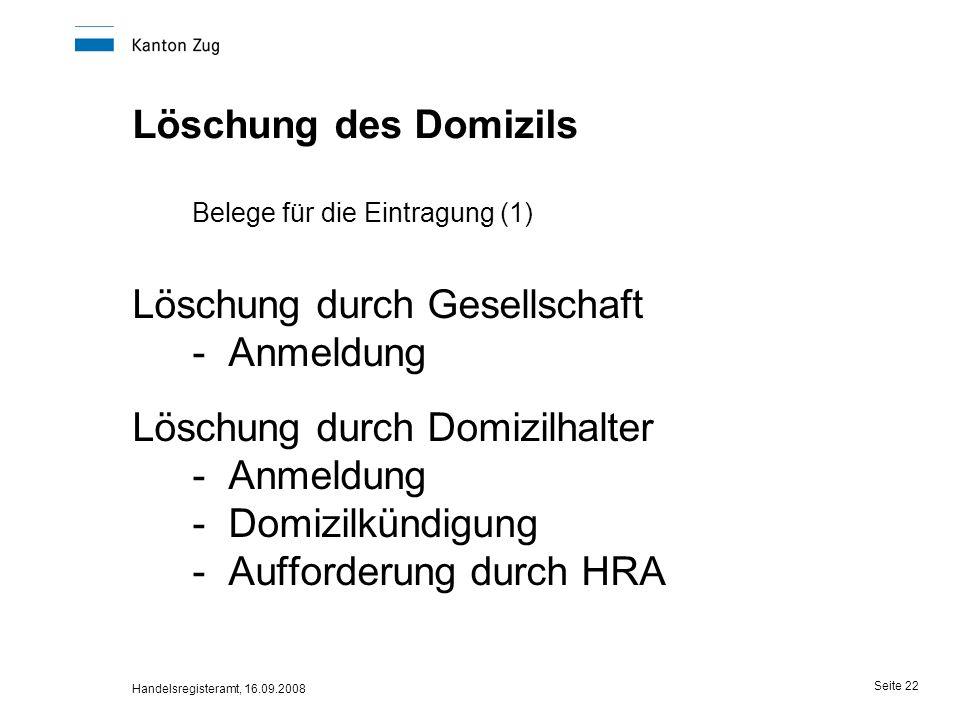 Handelsregisteramt, 16.09.2008 Seite 22 Löschung des Domizils Belege für die Eintragung (1) Löschung durch Gesellschaft -Anmeldung Löschung durch Domi