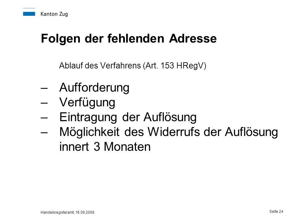 Handelsregisteramt, 16.09.2008 Seite 24 Folgen der fehlenden Adresse Ablauf des Verfahrens (Art. 153 HRegV) –Aufforderung –Verfügung –Eintragung der A