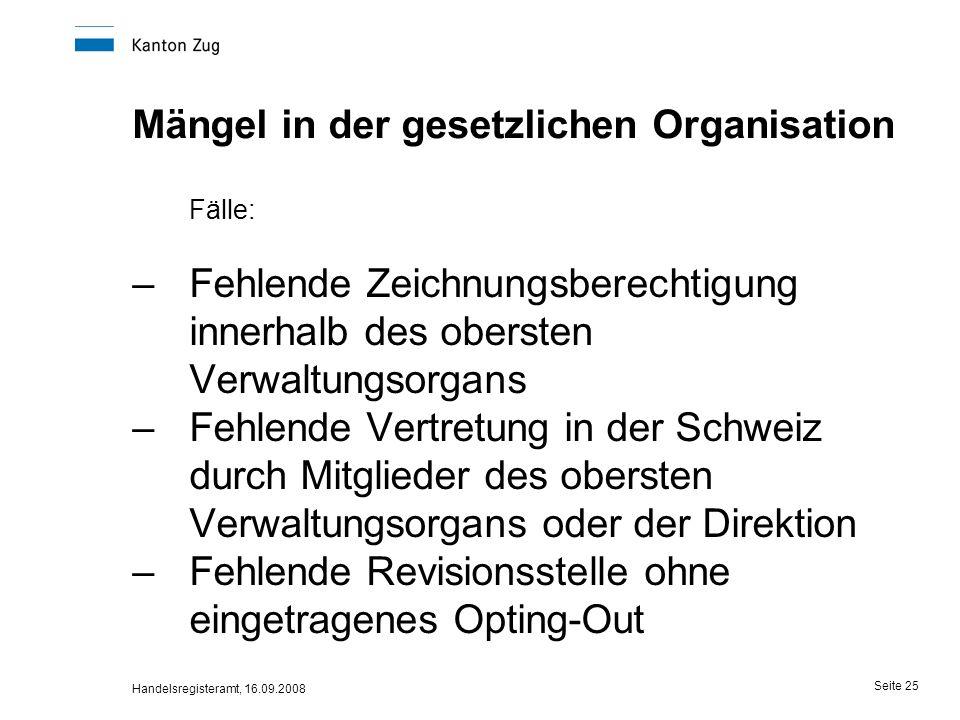 Handelsregisteramt, 16.09.2008 Seite 25 Mängel in der gesetzlichen Organisation Fälle: –Fehlende Zeichnungsberechtigung innerhalb des obersten Verwalt