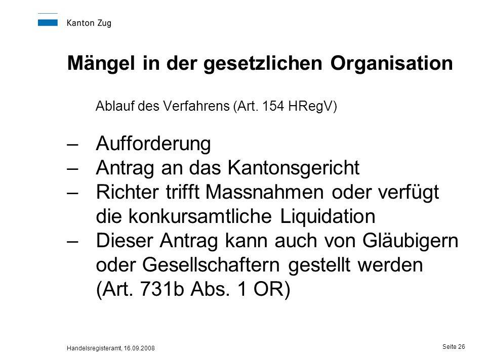 Handelsregisteramt, 16.09.2008 Seite 26 Mängel in der gesetzlichen Organisation Ablauf des Verfahrens (Art. 154 HRegV) –Aufforderung –Antrag an das Ka