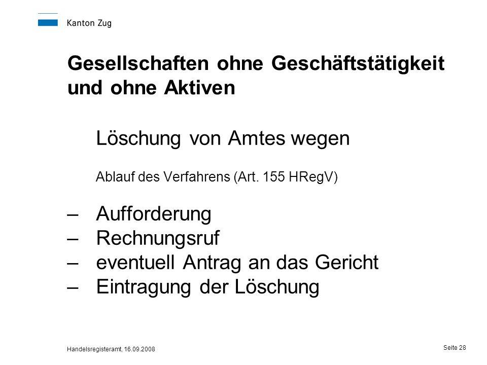 Handelsregisteramt, 16.09.2008 Seite 28 Gesellschaften ohne Geschäftstätigkeit und ohne Aktiven Löschung von Amtes wegen Ablauf des Verfahrens (Art. 1