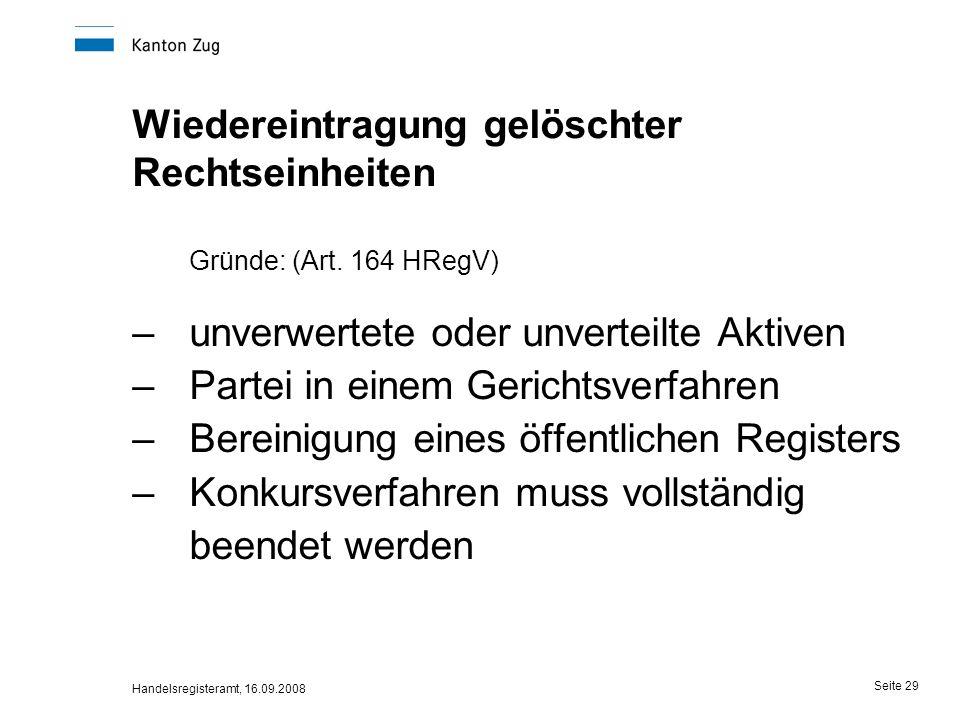 Handelsregisteramt, 16.09.2008 Seite 29 Wiedereintragung gelöschter Rechtseinheiten Gründe: (Art. 164 HRegV) –unverwertete oder unverteilte Aktiven –P
