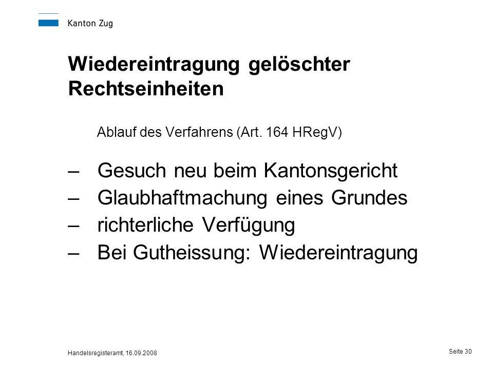 Handelsregisteramt, 16.09.2008 Seite 30 Wiedereintragung gelöschter Rechtseinheiten Ablauf des Verfahrens (Art. 164 HRegV) –Gesuch neu beim Kantonsger