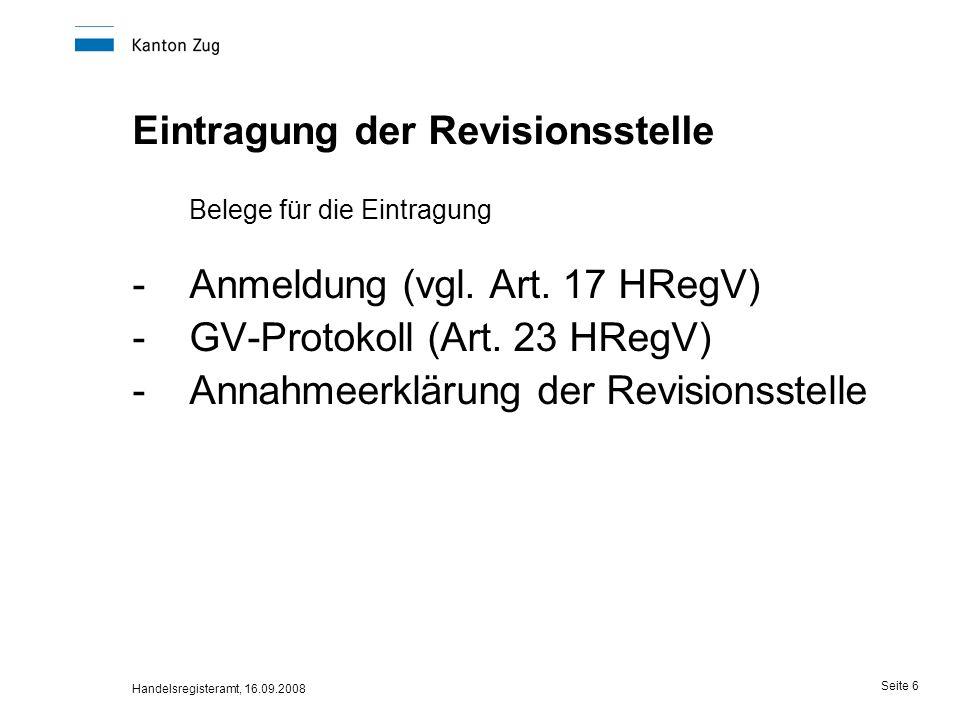 Handelsregisteramt, 16.09.2008 Seite 6 Eintragung der Revisionsstelle Belege für die Eintragung -Anmeldung (vgl. Art. 17 HRegV) -GV-Protokoll (Art. 23
