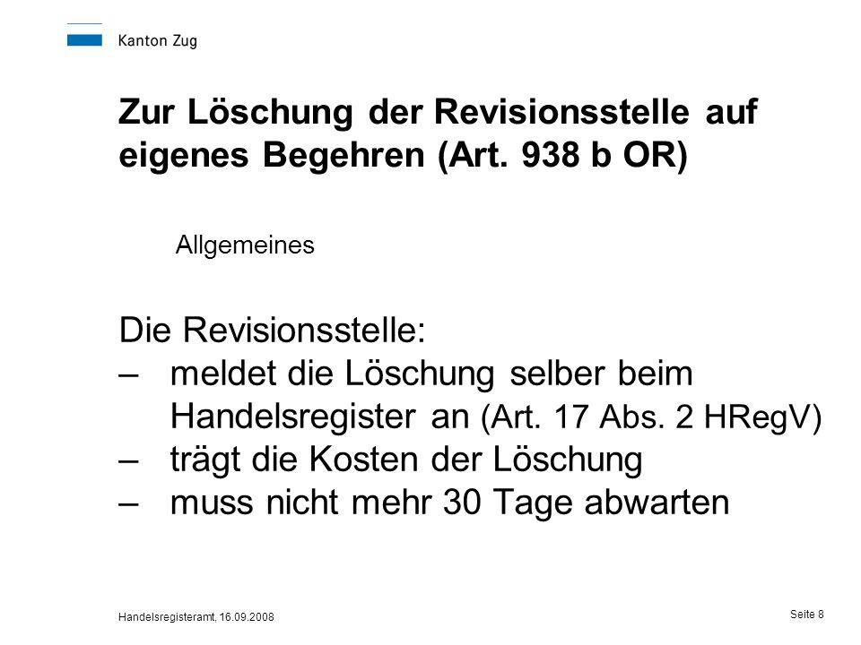 Handelsregisteramt, 16.09.2008 Seite 9 Löschung der Revisionsstelle Belege für die Eintragung –Anmeldung oder Formular Löschung auf eigenes Begehren –GV-Protokoll oder Rücktrittsschreiben