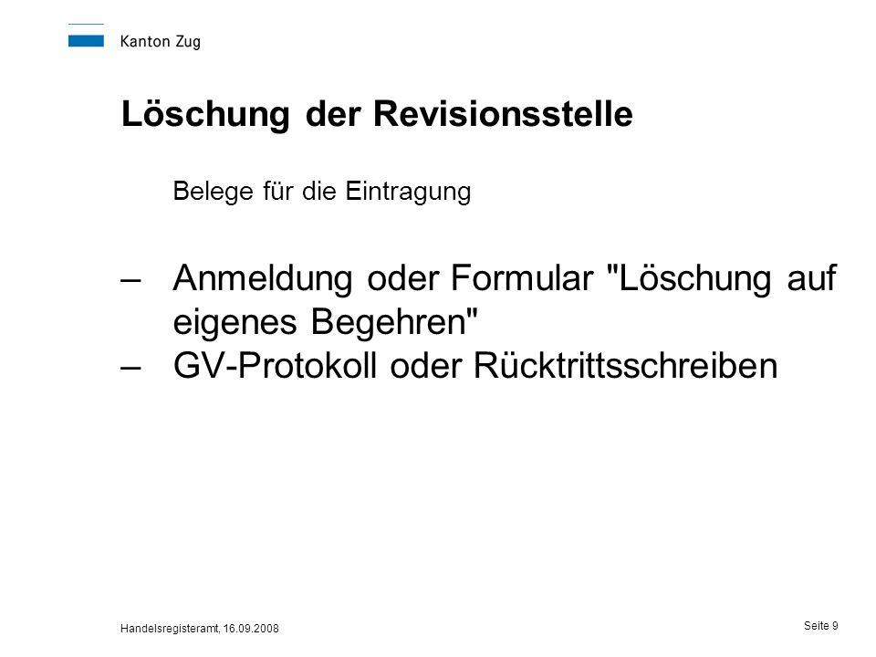 Handelsregisteramt, 16.09.2008 Seite 9 Löschung der Revisionsstelle Belege für die Eintragung –Anmeldung oder Formular