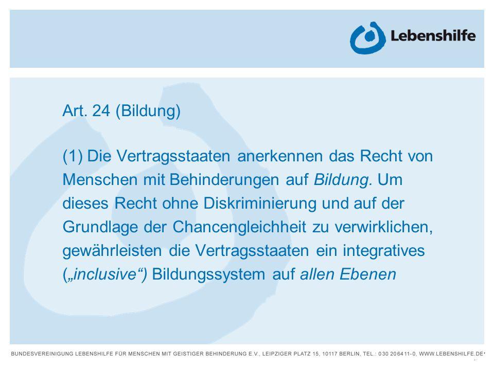 17 | Art. 24 (Bildung) (1) Die Vertragsstaaten anerkennen das Recht von Menschen mit Behinderungen auf Bildung. Um dieses Recht ohne Diskriminierung u