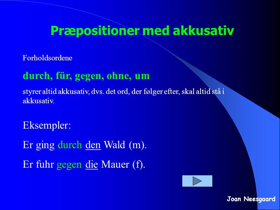 Præpositioner med akkusativ Joan Neesgaard Forholdsordene durch, für, gegen, ohne, um styrer altid akkusativ, dvs. det ord, der følger efter, skal alt