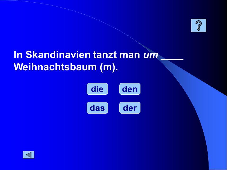 In Skandinavien tanzt man um ____ Weihnachtsbaum (m). die dasder den