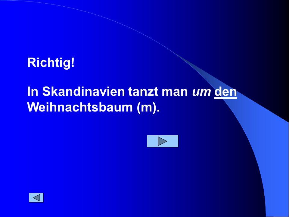 In Skandinavien tanzt man um den Weihnachtsbaum (m). Richtig!