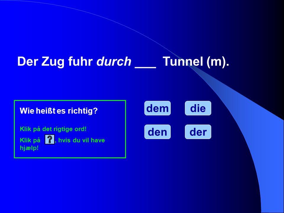 Der Zug fuhr durch ___ Tunnel (m). dem Wie heißt es richtig? Klik på det rigtige ord! Klik på, hvis du vil have hjælp! dender die