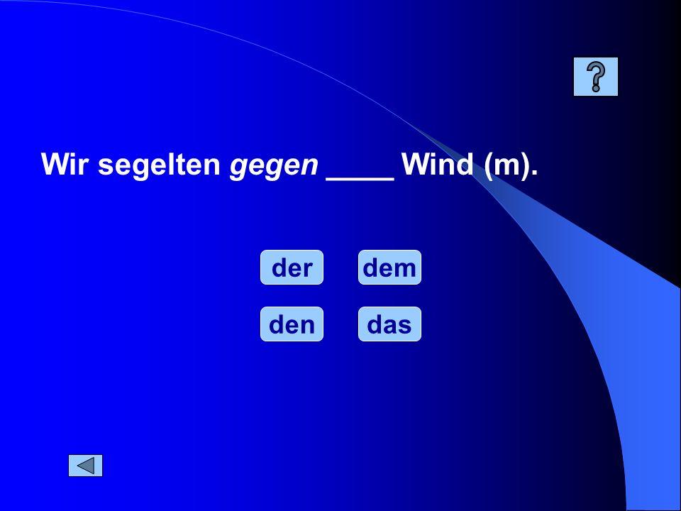 Wir segelten gegen ____ Wind (m). der dendas dem