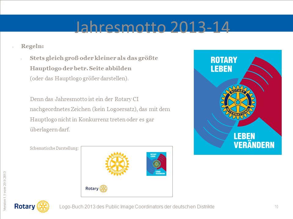 10 ROTARY Public Image Coordinator Logo-Buch 2013 des Public Image Coordinators der deutschen Distrikte Version 1.1 vom 29.9.2013 Jahresmotto 2013-14 Regeln: Stets gleich groß oder kleiner als das größte Hauptlogo der betr.