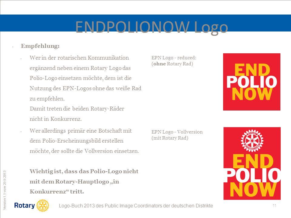11 ROTARY Public Image Coordinator Logo-Buch 2013 des Public Image Coordinators der deutschen Distrikte Version 1.1 vom 29.9.2013 ENDPOLIONOW Logo Empfehlung: Wer in der rotarischen Kommunikation ergänzend neben einem Rotary Logo das Polio-Logo einsetzen möchte, dem ist die Nutzung des EPN-Logos ohne das weiße Rad zu empfehlen.