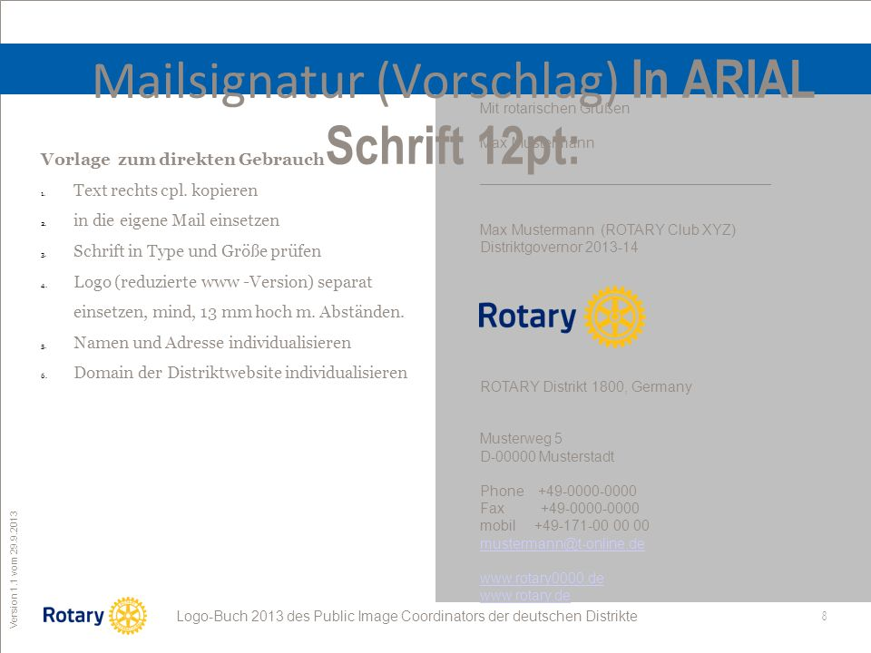8 ROTARY Public Image Coordinator Logo-Buch 2013 des Public Image Coordinators der deutschen Distrikte Version 1.1 vom 29.9.2013 Mailsignatur (Vorschlag) In ARIAL Schrift 12pt: Mit rotarischen Grüßen Max Mustermann ____________________________________ Max Mustermann (ROTARY Club XYZ) Distriktgovernor 2013-14 ROTARY Distrikt 1800, Germany Musterweg 5 D-00000 Musterstadt Phone +49-0000-0000 Fax +49-0000-0000 mobil +49-171-00 00 00 mustermann@t-online.de www.rotary0000.de www.rotary.de Vorlage zum direkten Gebrauch 1.