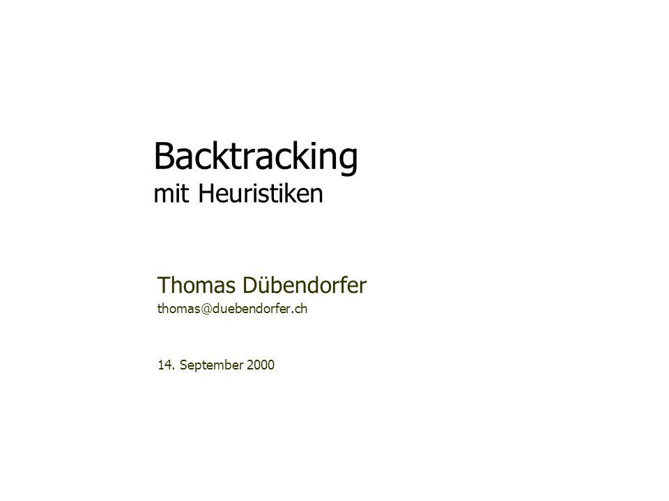 Backtracking mit Heuristiken Thomas Dübendorfer thomas@duebendorfer.ch 14. September 2000 Bei dieser Präsentation wird sicher eine Diskussion mit dem