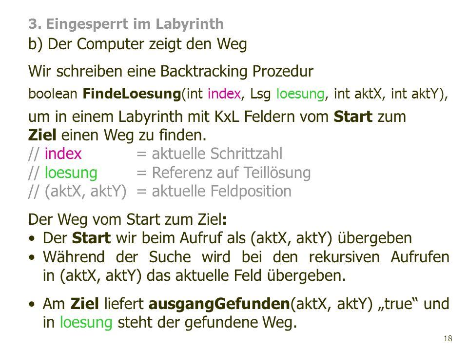 18 Wir schreiben eine Backtracking Prozedur boolean FindeLoesung(int index, Lsg loesung, int aktX, int aktY), um in einem Labyrinth mit KxL Feldern vo