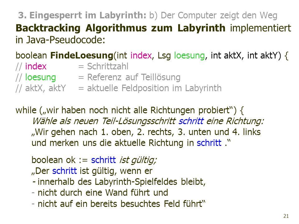 21 3. Eingesperrt im Labyrinth: b) Der Computer zeigt den Weg Backtracking Algorithmus zum Labyrinth implementiert in Java-Pseudocode: boolean FindeLo