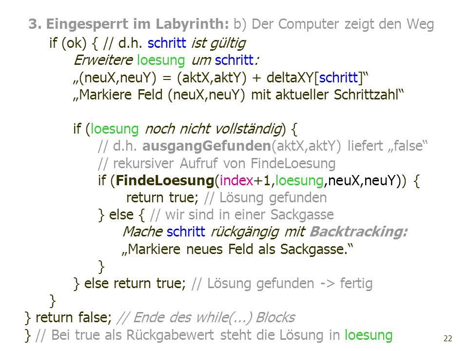 22 3. Eingesperrt im Labyrinth: b) Der Computer zeigt den Weg if (ok) { // d.h. schritt ist gültig Erweitere loesung um schritt: (neuX,neuY) = (aktX,a