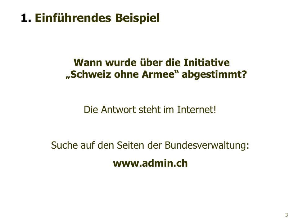 3 1. Einführendes Beispiel Wann wurde über die Initiative Schweiz ohne Armee abgestimmt? Die Antwort steht im Internet! Suche auf den Seiten der Bunde