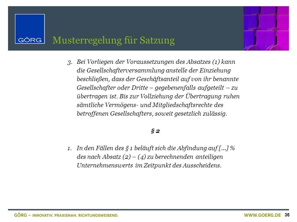 36 Musterregelung für Satzung 3.Bei Vorliegen der Voraussetzungen des Absatzes (1) kann die Gesellschafterversammlung anstelle der Einziehung beschlie