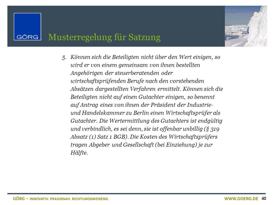 40 Musterregelung für Satzung 5.Können sich die Beteiligten nicht über den Wert einigen, so wird er von einem gemeinsam von ihnen bestellten Angehörig