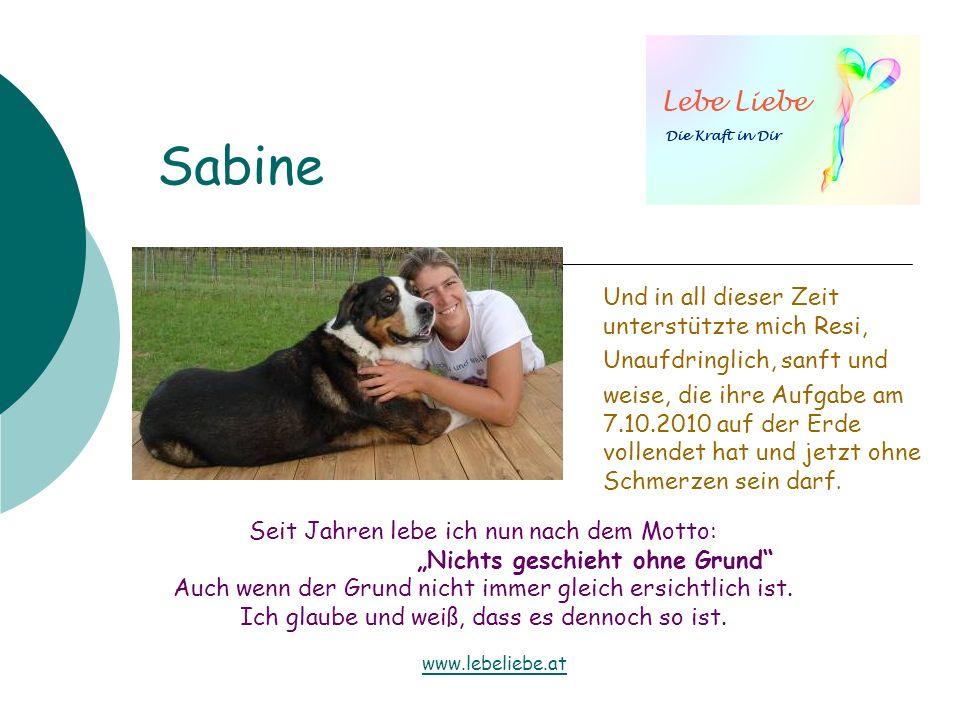 Sabine Und in all dieser Zeit unterstützte mich Resi, Unaufdringlich, sanft und weise, die ihre Aufgabe am 7.10.2010 auf der Erde vollendet hat und je