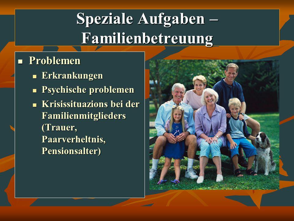 Speziale Aufgaben – Familienbetreuung Problemen Problemen Erkrankungen Erkrankungen Psychische problemen Psychische problemen Krisissituazions bei der