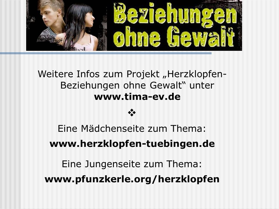 Weitere Infos zum Projekt Herzklopfen- Beziehungen ohne Gewalt unter www.tima-ev.de Eine Mädchenseite zum Thema: www.herzklopfen-tuebingen.de Eine Jun