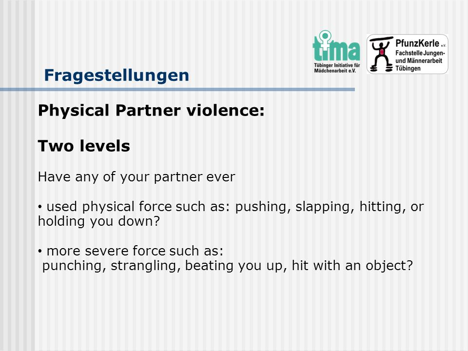 Fragestellungen Physical Partner violence: Two levels Have any of your partner ever used physical force such as: pushing, slapping, hitting, or holdin