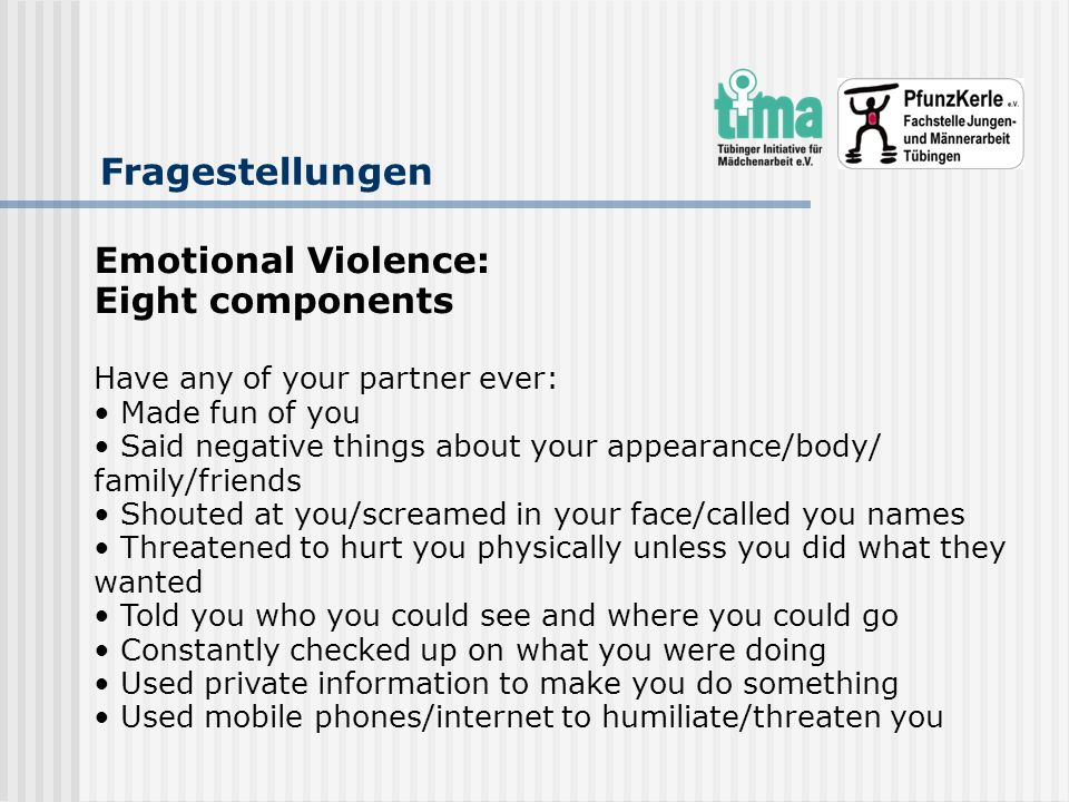 Fragestellungen Emotional Violence: Eight components Have any of your partner ever: Made fun of you Said negative things about your appearance/body/ f
