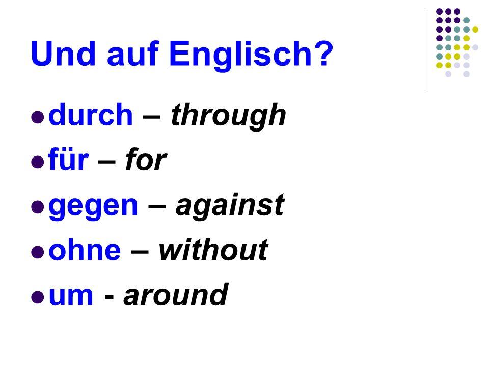 Und auf Englisch? durch – through für – for gegen – against ohne – without um - around