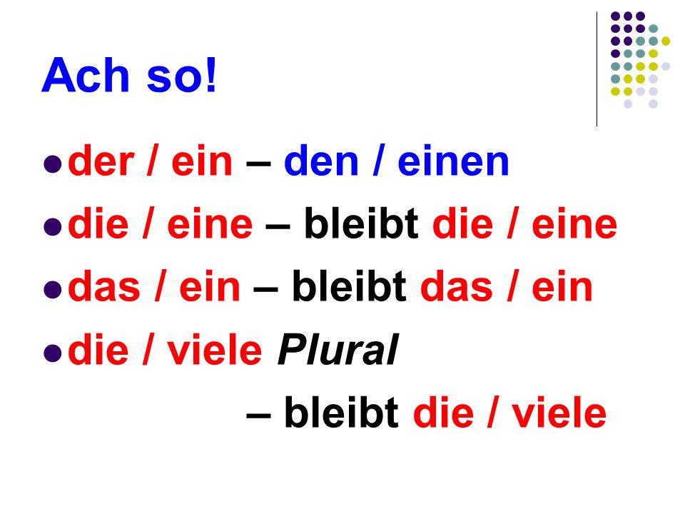Ach so! der / ein – den / einen die / eine – bleibt die / eine das / ein – bleibt das / ein die / viele Plural – bleibt die / viele