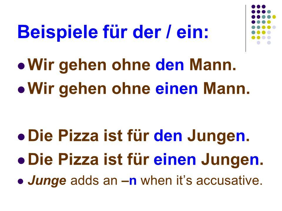 Beispiele für der / ein: Wir gehen ohne den Mann. Wir gehen ohne einen Mann. Die Pizza ist für den Jungen. Die Pizza ist für einen Jungen. Junge adds