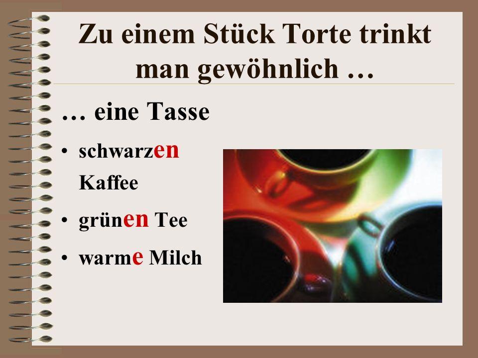 Zu einem Stück Torte trinkt man gewöhnlich … … eine Tasse schwarzen Kaffee grünen Tee warme Milch