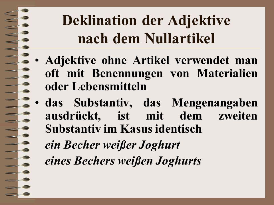 Deklination der Adjektive nach dem Nullartikel das Adjektiv hat Endungen des bestimmten Artikels ohne kaltes Bier, aus dunklem Holz Vorsicht! –EN Vors