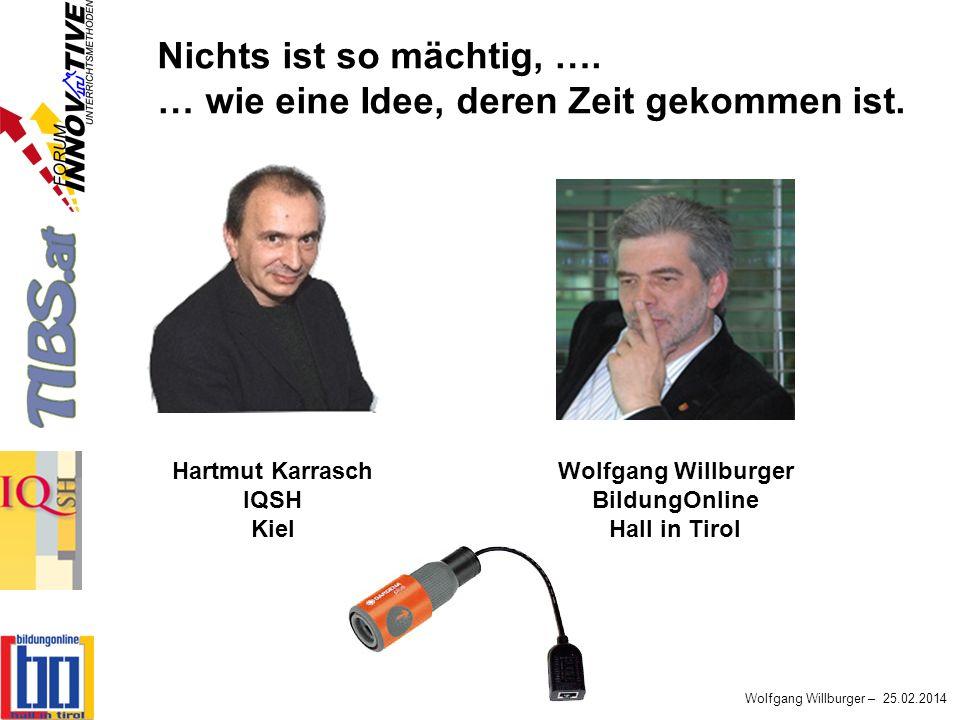 Wolfgang Willburger – 25.02.2014 Hartmut Karrasch IQSH Kiel Wolfgang Willburger BildungOnline Hall in Tirol Nichts ist so mächtig, …. … wie eine Idee,