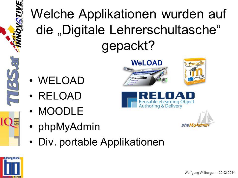 Wolfgang Willburger – 25.02.2014 Welche Applikationen wurden auf die Digitale Lehrerschultasche gepackt? WELOAD RELOAD MOODLE phpMyAdmin Div. portable