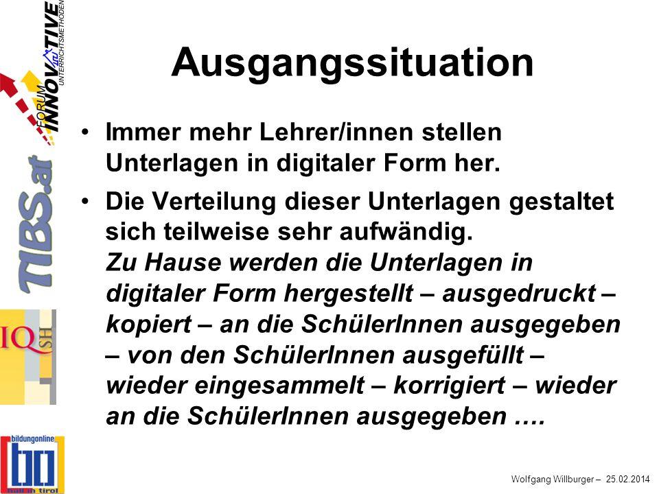 Wolfgang Willburger – 25.02.2014 Ausgangssituation Immer mehr Lehrer/innen stellen Unterlagen in digitaler Form her. Die Verteilung dieser Unterlagen