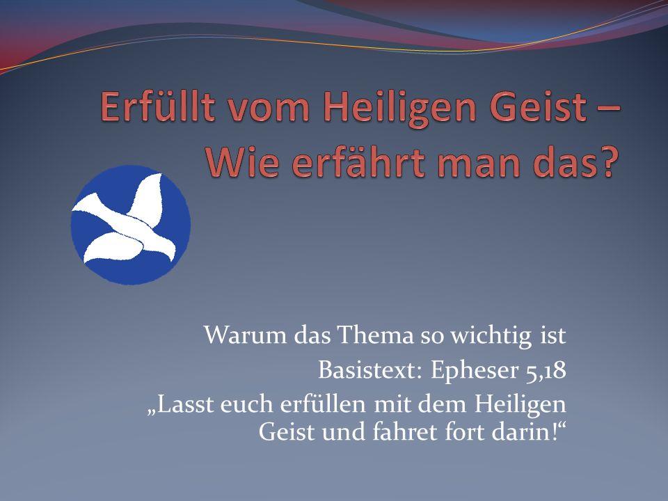 Warum das Thema so wichtig ist Basistext: Epheser 5,18 Lasst euch erfüllen mit dem Heiligen Geist und fahret fort darin!