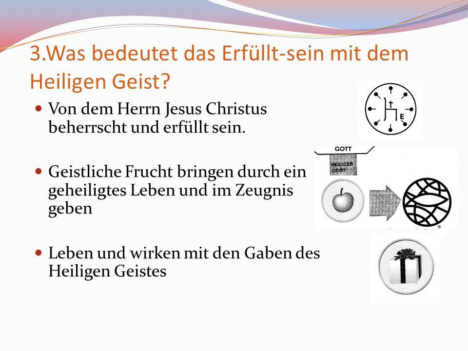 3.Was bedeutet das Erfüllt-sein mit dem Heiligen Geist? Von dem Herrn Jesus Christus beherrscht und erfüllt sein. Geistliche Frucht bringen durch ein